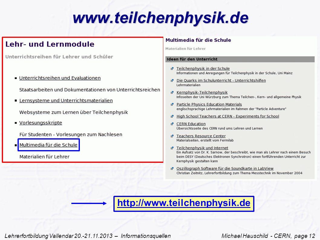 Lehrerfortbildung Vallendar 20.-21.11.2013 – Informationsquellen Michael Hauschild - CERN, page 12 www.teilchenphysik.de http://www.teilchenphysik.de