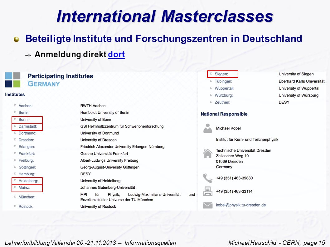 Lehrerfortbildung Vallendar 20.-21.11.2013 – Informationsquellen Michael Hauschild - CERN, page 15 International Masterclasses Beteiligte Institute und Forschungszentren in Deutschland Anmeldung direkt dortdort