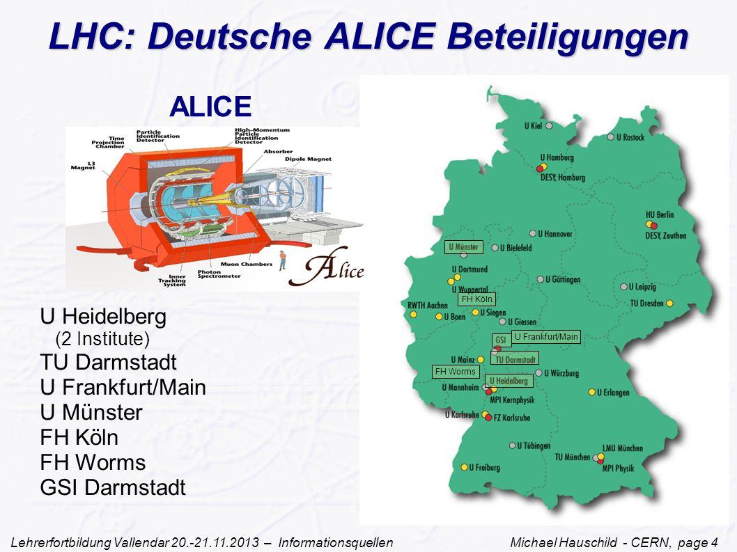Lehrerfortbildung Vallendar 20.-21.11.2013 – Informationsquellen Michael Hauschild - CERN, page 4 ALICE U Heidelberg (2 Institute) TU Darmstadt U Frankfurt/Main U Münster FH Köln FH Worms GSI Darmstadt U Frankfurt/Main FH Worms FH Köln LHC: Deutsche ALICE Beteiligungen