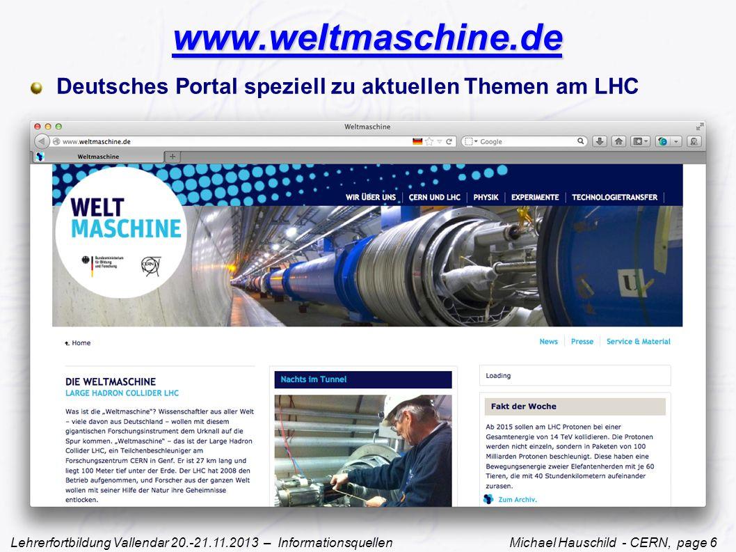 Lehrerfortbildung Vallendar 20.-21.11.2013 – Informationsquellen Michael Hauschild - CERN, page 6 www.weltmaschine.de Deutsches Portal speziell zu aktuellen Themen am LHC