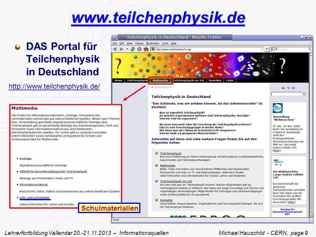 Lehrerfortbildung Vallendar 20.-21.11.2013 – Informationsquellen Michael Hauschild - CERN, page 9 www.teilchenphysik.de DAS Portal für Teilchenphysik in Deutschland http://www.teilchenphysik.de/ Schulmaterialien