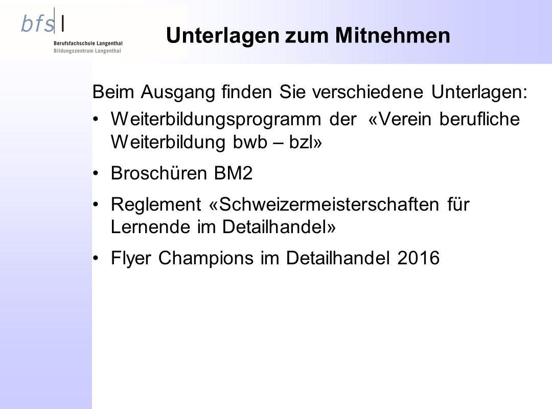 Unterlagen zum Mitnehmen Beim Ausgang finden Sie verschiedene Unterlagen: Weiterbildungsprogramm der «Verein berufliche Weiterbildung bwb – bzl» Broschüren BM2 Reglement «Schweizermeisterschaften für Lernende im Detailhandel» Flyer Champions im Detailhandel 2016