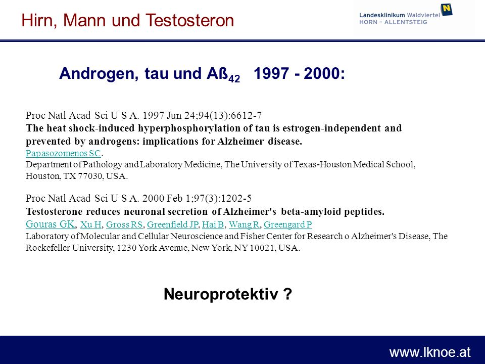 www.lknoe.at Hirn, Mann und Testosteron Androgen, tau und Aß 42 1997 - 2000: Proc Natl Acad Sci U S A. 1997 Jun 24;94(13):6612-7 The heat shock-induce