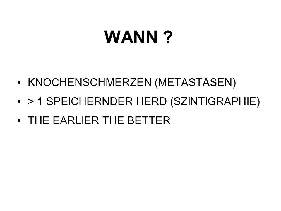 WANN ? KNOCHENSCHMERZEN (METASTASEN) > 1 SPEICHERNDER HERD (SZINTIGRAPHIE) THE EARLIER THE BETTER