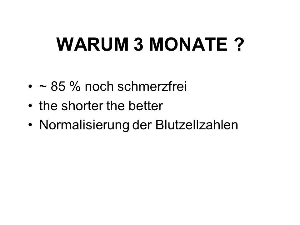 WARUM 3 MONATE ? ~ 85 % noch schmerzfrei the shorter the better Normalisierung der Blutzellzahlen