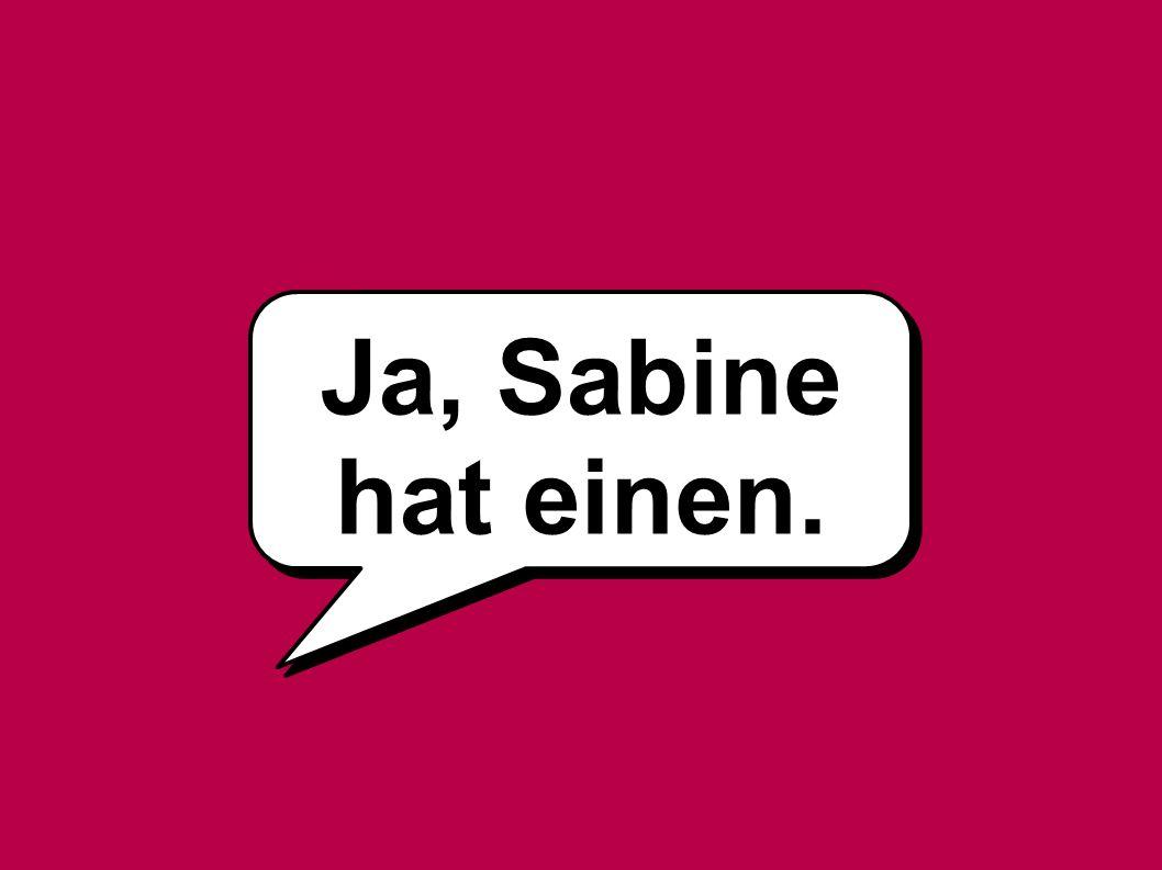 Ja, Sabine hat einen.