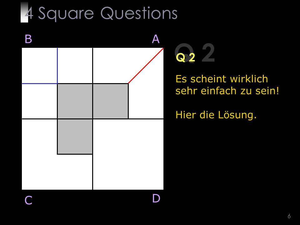 6 Q 2 Es scheint wirklich sehr einfach zu sein! Hier die Lösung. BA D C 4 Square Questions