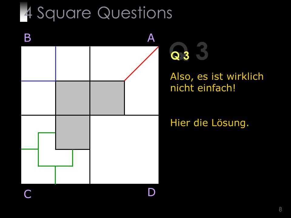 8 Q 3 Also, es ist wirklich nicht einfach! Hier die Lösung. BA D C 4 Square Questions