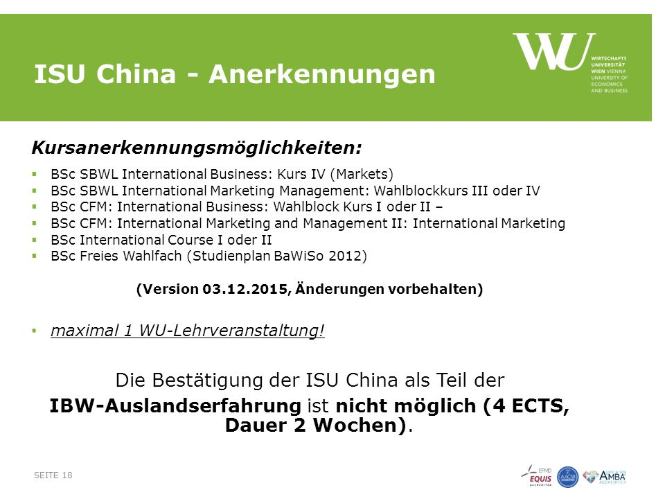 ISU China - Anerkennungen Kursanerkennungsmöglichkeiten:  BSc SBWL International Business: Kurs IV (Markets)  BSc SBWL International Marketing Management: Wahlblockkurs III oder IV  BSc CFM: International Business: Wahlblock Kurs I oder II –  BSc CFM: International Marketing and Management II: International Marketing  BSc International Course I oder II  BSc Freies Wahlfach (Studienplan BaWiSo 2012) (Version 03.12.2015, Änderungen vorbehalten) maximal 1 WU-Lehrveranstaltung.