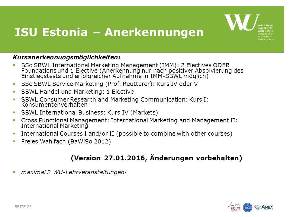 ISU Estonia – Anerkennungen Kursanerkennungsmöglichkeiten:  BSc SBWL International Marketing Management (IMM): 2 Electives ODER Foundations und 1 Elective (Anerkennung nur nach positiver Absolvierung des Einstiegstests und erfolgreicher Aufnahme in IMM-SBWL möglich)  BSc SBWL Service Marketing (Prof.