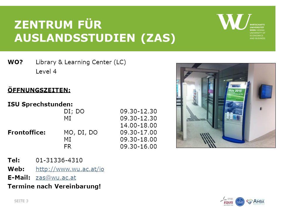 ZENTRUM FÜR AUSLANDSSTUDIEN (ZAS) WO Library & Learning Center (LC) Level 4 ÖFFNUNGSZEITEN: ISU Sprechstunden: DI; DO09.30-12.30 MI09.30-12.30 14.00-18.00 Frontoffice: MO, DI, DO 09.30-17.00 MI 09.30-18.00 FR 09.30-16.00 Tel:01-31336-4310 Web:http://www.wu.ac.at/iohttp://www.wu.ac.at/io E-Mail:zas@wu.ac.atzas@wu.ac.at Termine nach Vereinbarung.
