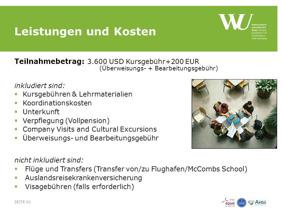 Leistungen und Kosten Teilnahmebetrag: 3.600 USD Kursgebühr+200 EUR (Überweisungs- + Bearbeitungsgebühr) inkludiert sind:  Kursgebühren & Lehrmaterialien  Koordinationskosten  Unterkunft  Verpflegung (Vollpension)  Company Visits and Cultural Excursions  Überweisungs- und Bearbeitungsgebühr nicht inkludiert sind:  Flüge und Transfers (Transfer von/zu Flughafen/McCombs School)  Auslandsreisekrankenversicherung  Visagebühren (falls erforderlich) SEITE 61