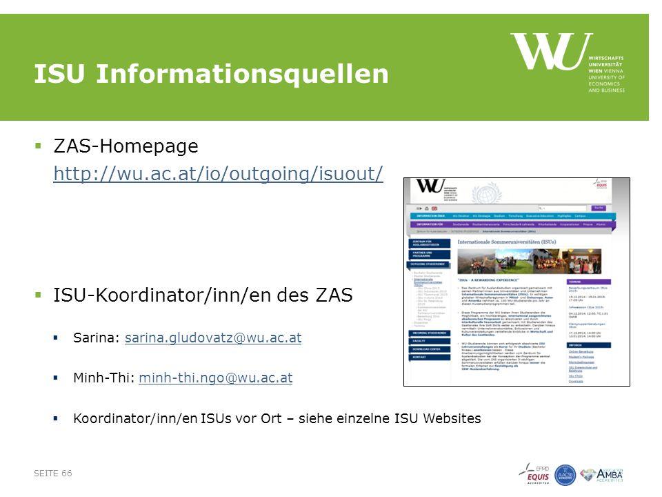 ISU Informationsquellen  ZAS-Homepage http://wu.ac.at/io/outgoing/isuout/ http://wu.ac.at/io/outgoing/isuout/  ISU-Koordinator/inn/en des ZAS  Sarina: sarina.gludovatz@wu.ac.atsarina.gludovatz@wu.ac.at  Minh-Thi: minh-thi.ngo@wu.ac.atminh-thi.ngo@wu.ac.at  Koordinator/inn/en ISUs vor Ort – siehe einzelne ISU Websites SEITE 66
