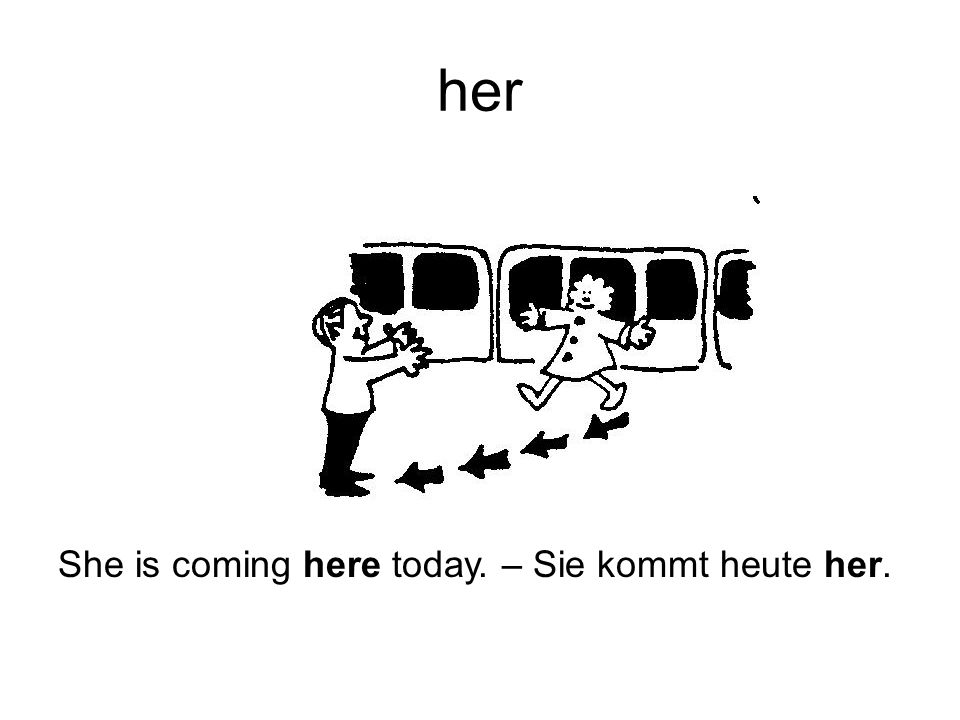 her She is coming here today. – Sie kommt heute her.