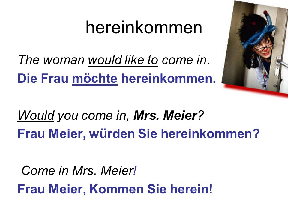 hereinkommen The woman would like to come in. Die Frau möchte hereinkommen. Would you come in, Mrs. Meier? Frau Meier, würden Sie hereinkommen? Come i