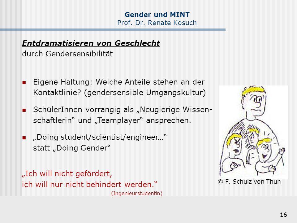 16 Gender und MINT Prof. Dr. Renate Kosuch © F. Schulz von Thun Entdramatisieren von Geschlecht durch Gendersensibilität Eigene Haltung: Welche Anteil