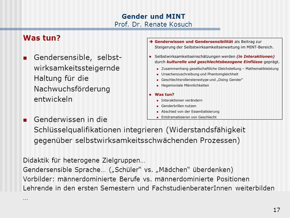 17 Gender und MINT Prof. Dr. Renate Kosuch Was tun? Gendersensible, selbst- wirksamkeitssteigernde Haltung für die Nachwuchsförderung entwickeln Gende