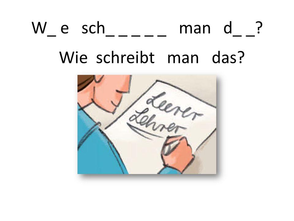 W_ e sch_ _ _ _ _ man d_ _? Wie schreibt man das?