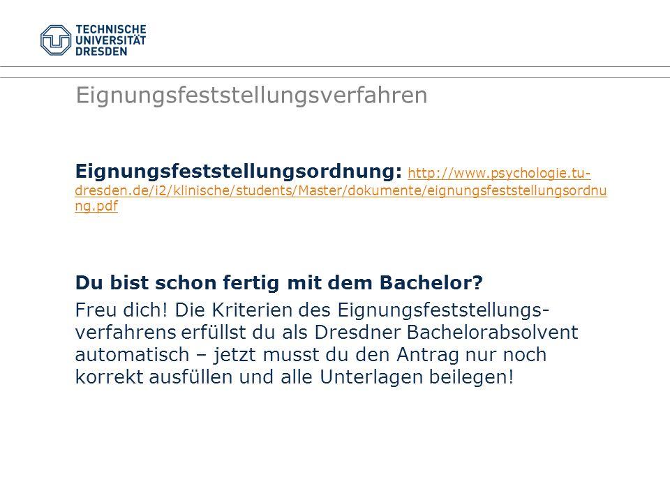 Eignungsfeststellungsverfahren Eignungsfeststellungsordnung: http://www.psychologie.tu- dresden.de/i2/klinische/students/Master/dokumente/eignungsfeststellungsordnu ng.pdf http://www.psychologie.tu- dresden.de/i2/klinische/students/Master/dokumente/eignungsfeststellungsordnu ng.pdf Du bist schon fertig mit dem Bachelor.