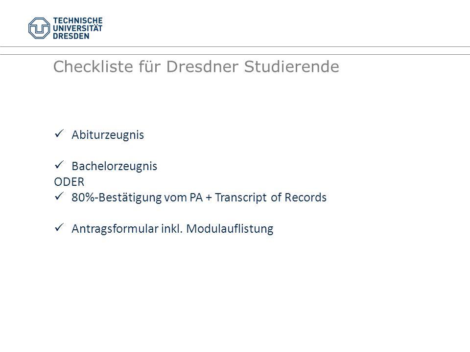 Checkliste für Dresdner Studierende Abiturzeugnis Bachelorzeugnis ODER 80%-Bestätigung vom PA + Transcript of Records Antragsformular inkl. Modulaufli