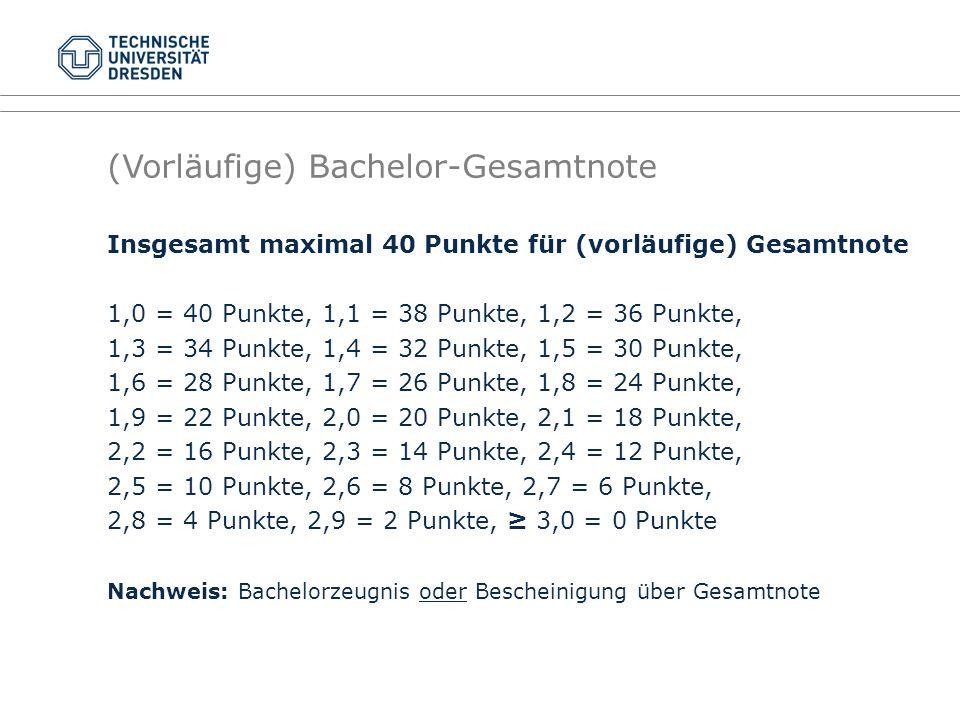 (Vorläufige) Bachelor-Gesamtnote Insgesamt maximal 40 Punkte für (vorläufige) Gesamtnote 1,0 = 40 Punkte, 1,1 = 38 Punkte, 1,2 = 36 Punkte, 1,3 = 34 Punkte, 1,4 = 32 Punkte, 1,5 = 30 Punkte, 1,6 = 28 Punkte, 1,7 = 26 Punkte, 1,8 = 24 Punkte, 1,9 = 22 Punkte, 2,0 = 20 Punkte, 2,1 = 18 Punkte, 2,2 = 16 Punkte, 2,3 = 14 Punkte, 2,4 = 12 Punkte, 2,5 = 10 Punkte, 2,6 = 8 Punkte, 2,7 = 6 Punkte, 2,8 = 4 Punkte, 2,9 = 2 Punkte, ≥ 3,0 = 0 Punkte Nachweis: Bachelorzeugnis oder Bescheinigung über Gesamtnote