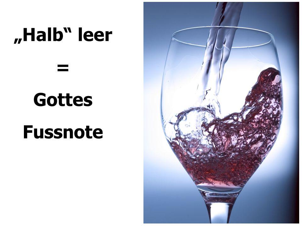 """Halb leer = Gottes Fussnote"