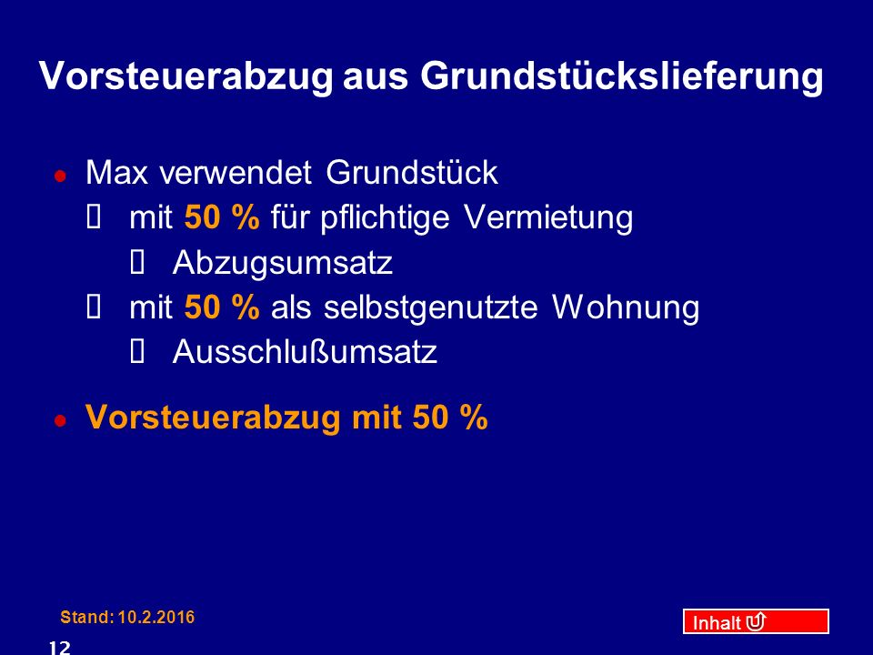 Inhalt Stand: 10.2.2016 12 Vorsteuerabzug aus Grundstückslieferung Max verwendet Grundstück  mit 50 % für pflichtige Vermietung  Abzugsumsatz  mit 50 % als selbstgenutzte Wohnung  Ausschlußumsatz Vorsteuerabzug mit 50 %