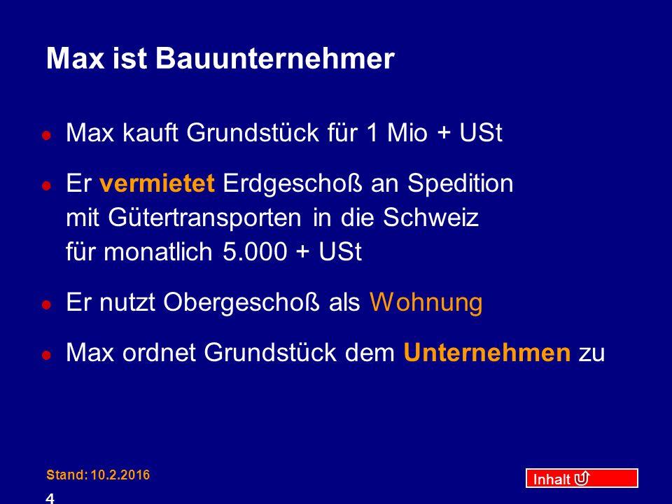 Inhalt Stand: 10.2.2016 4 Max ist Bauunternehmer Max kauft Grundstück für 1 Mio + USt Er vermietet Erdgeschoß an Spedition mit Gütertransporten in die Schweiz für monatlich 5.000 + USt Er nutzt Obergeschoß als Wohnung Max ordnet Grundstück dem Unternehmen zu