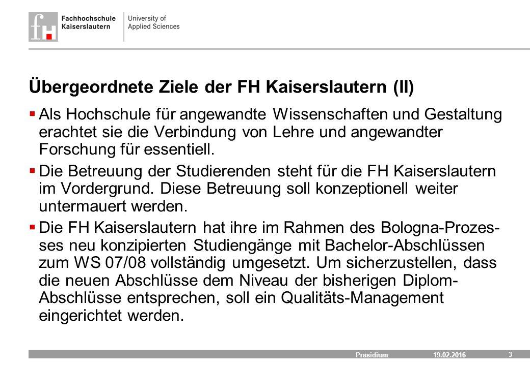 19.02.2016 Präsidium 3 Übergeordnete Ziele der FH Kaiserslautern (II)  Als Hochschule für angewandte Wissenschaften und Gestaltung erachtet sie die Verbindung von Lehre und angewandter Forschung für essentiell.