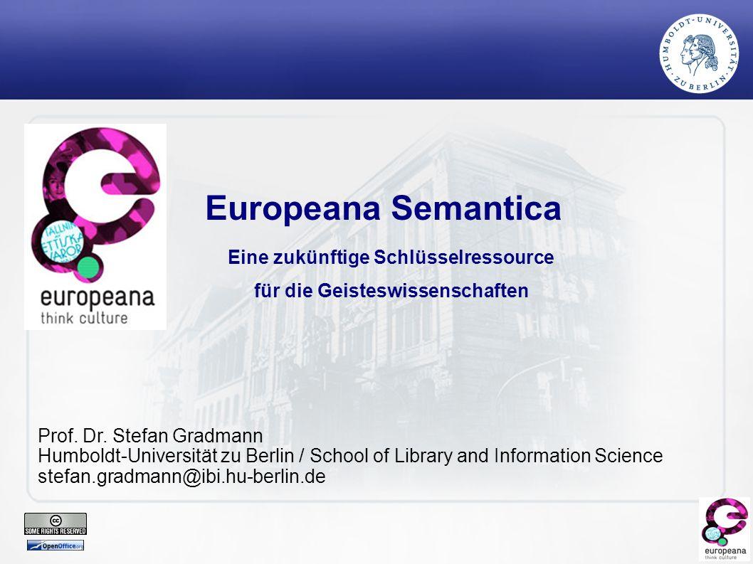 Europeana: Überblick und Semantik für die GW Übersicht Entstehungsgeschichte Europeana als Europäisches Vorhaben: Organisation, Projekt planung und -konstruktion Architekturprinzipien von Europeana Von Europeana 0.1 … nach Europeana 1.0 Europeana Semantica: eine Schlüsselressource für die Geistes- und Kulturwissenschaften!