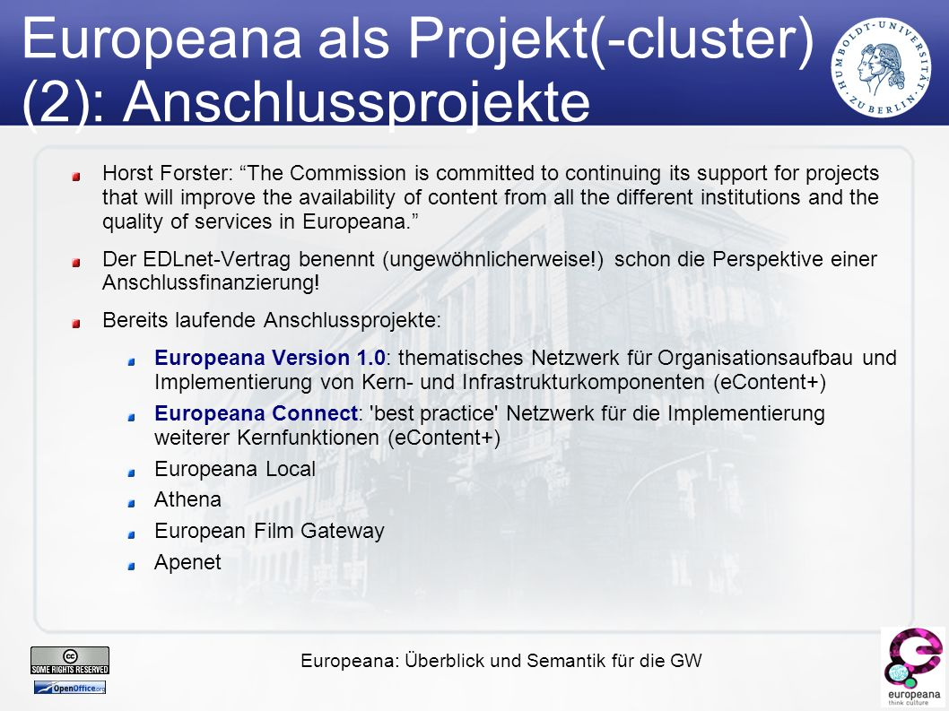 Europeana: Überblick und Semantik für die GW Europeana als Projekt(-cluster) (2): Anschlussprojekte Horst Forster: The Commission is committed to continuing its support for projects that will improve the availability of content from all the different institutions and the quality of services in Europeana. Der EDLnet-Vertrag benennt (ungewöhnlicherweise!) schon die Perspektive einer Anschlussfinanzierung.