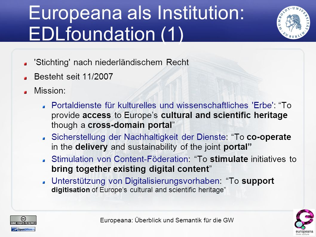 Europeana: Überblick und Semantik für die GW Europeana als Institution: EDLfoundation (1) Stichting nach niederländischem Recht Besteht seit 11/2007 Mission: Portaldienste für kulturelles und wissenschaftliches Erbe : To provide access to Europe's cultural and scientific heritage though a cross-domain portal Sicherstellung der Nachhaltigkeit der Dienste: To co-operate in the delivery and sustainability of the joint portal Stimulation von Content-Föderation: To stimulate initiatives to bring together existing digital content Unterstützung von Digitalisierungsvorhaben: To support digitisation of Europe's cultural and scientific heritage