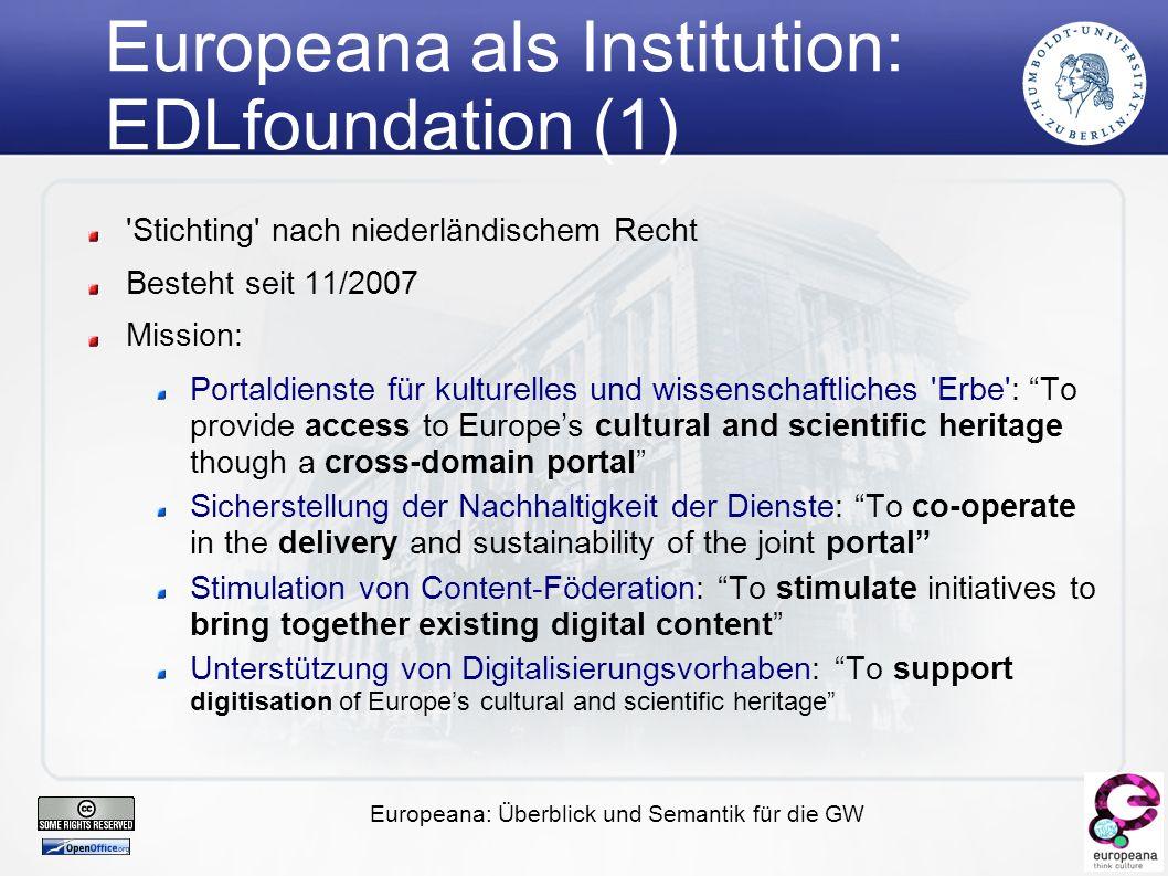 Europeana: Überblick und Semantik für die GW Europeana als Institution: EDLfoundation (2) Ausschliesslich institutionelle Mitgliedschaft (Verbände und Einzeleinrichtungen) Ausgewählte Teilnehmerverbände: ACE: Association Cinémathèques Européennes (AV) CENL: Conference of European National Librarians (BIB) CERL: Consortium of European Research Libraries (BIB) EMF: European Museums Forum (MUS) EURBICA: European Regional Branch of International Council on Archives (ARC) FIAT: International Federation of Television Archives (AV) IASA: International Association of Sound Archives (AV) ICOM Europe: International Council of Museums, Europe (MUS) LIBER: Ligue des Bibliothèques Européennes de Recherche (BIB) MICHAEL: Multilingual Inventory of Cultural Heritage in Europe (MUS)