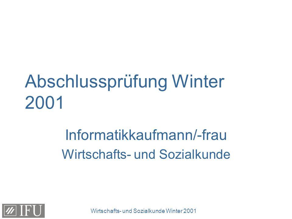 Wirtschafts- und Sozialkunde Winter 2001 Abschlussprüfung Winter 2001 Informatikkaufmann/-frau Wirtschafts- und Sozialkunde