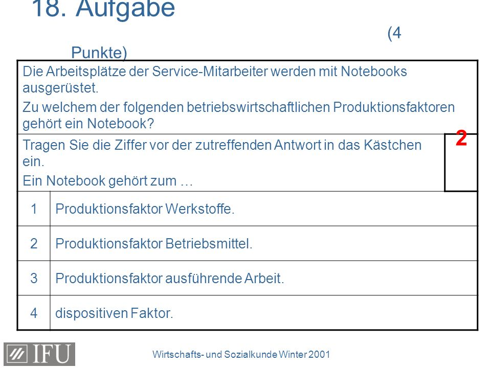 Wirtschafts- und Sozialkunde Winter 2001 18. Aufgabe (4 Punkte) Die Arbeitsplätze der Service-Mitarbeiter werden mit Notebooks ausgerüstet. Zu welchem