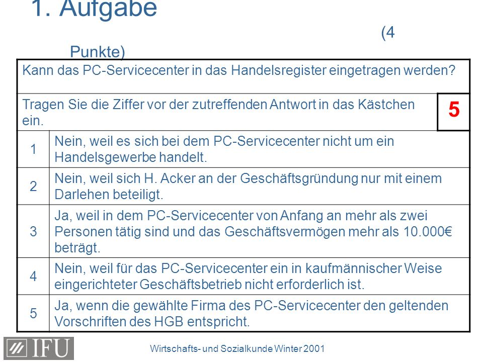 Wirtschafts- und Sozialkunde Winter 2001 1. Aufgabe (4 Punkte) Kann das PC-Servicecenter in das Handelsregister eingetragen werden? Tragen Sie die Zif