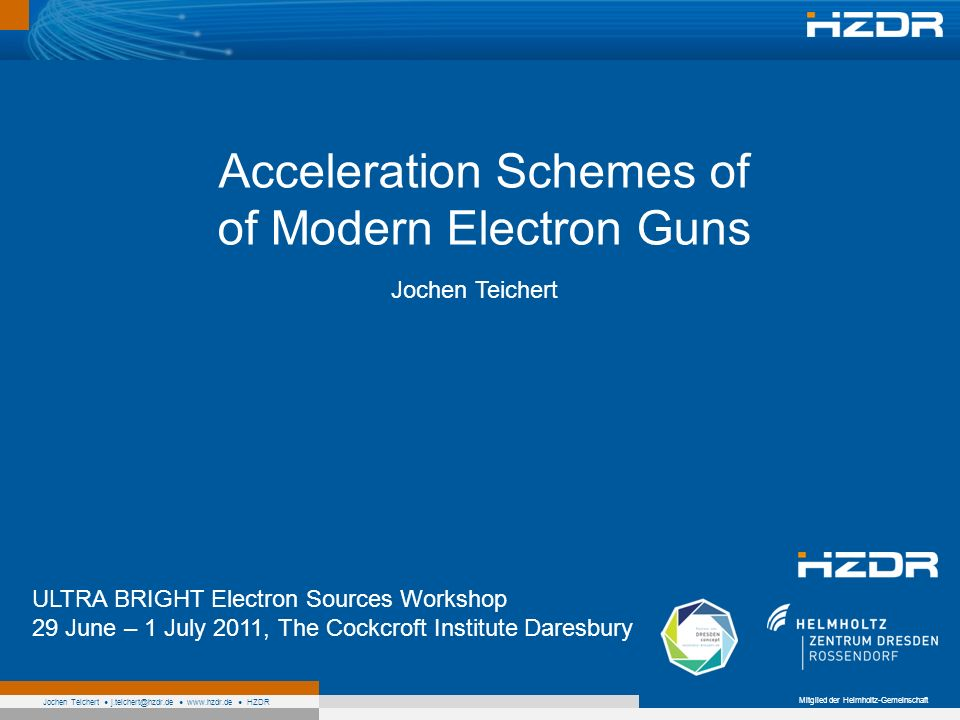 Mitglied der Helmholtz-Gemeinschaft Jochen Teichert j.teichert@hzdr.de www.hzdr.de HZDR Acceleration Schemes of of Modern Electron Guns Jochen Teichert ULTRA BRIGHT Electron Sources Workshop 29 June – 1 July 2011, The Cockcroft Institute Daresbury