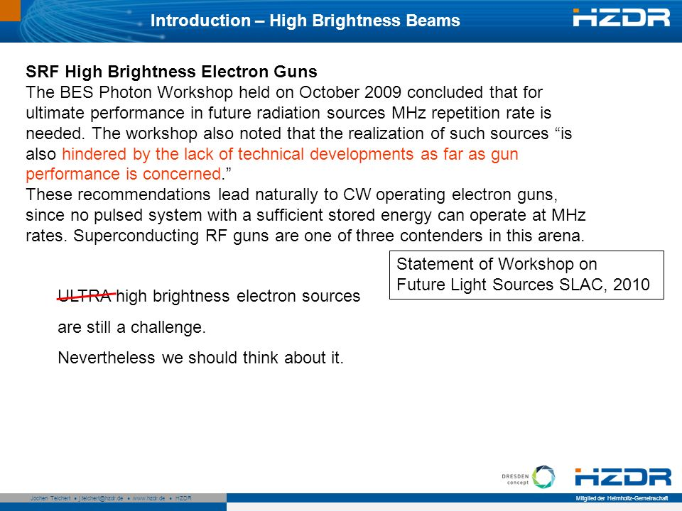 Seite 4 Mitglied der Helmholtz-Gemeinschaft Jochen Teichert j.teichert@hzdr.de www.hzdr.de HZDR Introduction – High Brightness Beams SRF High Brightness Electron Guns The BES Photon Workshop held on October 2009 concluded that for ultimate performance in future radiation sources MHz repetition rate is needed.