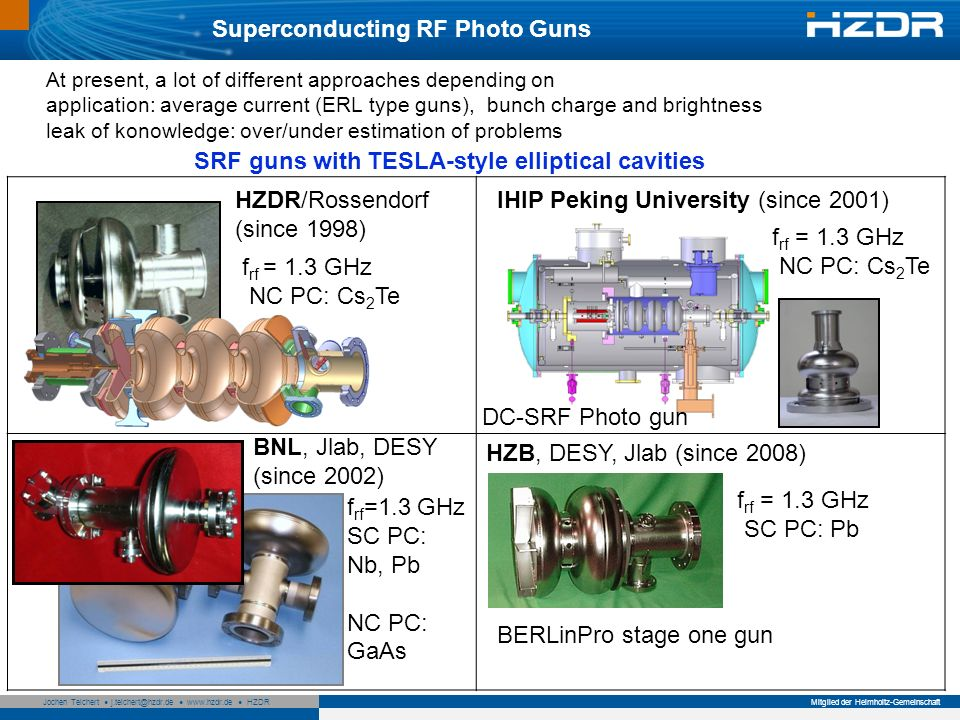 Seite 7 Mitglied der Helmholtz-Gemeinschaft Jochen Teichert j.teichert@hzdr.de www.hzdr.de HZDR HZB, DESY, Jlab (since 2008) Superconducting RF Photo Guns At present, a lot of different approaches depending on application: average current (ERL type guns), bunch charge and brightness leak of konowledge: over/under estimation of problems SRF guns with TESLA-style elliptical cavities HZDR/Rossendorf (since 1998) IHIP Peking University (since 2001) BNL, Jlab, DESY (since 2002) f rf = 1.3 GHz NC PC: Cs 2 Te f rf = 1.3 GHz NC PC: Cs 2 Te f rf =1.3 GHz SC PC: Nb, Pb NC PC: GaAs f rf = 1.3 GHz SC PC: Pb DC-SRF Photo gun BERLinPro stage one gun