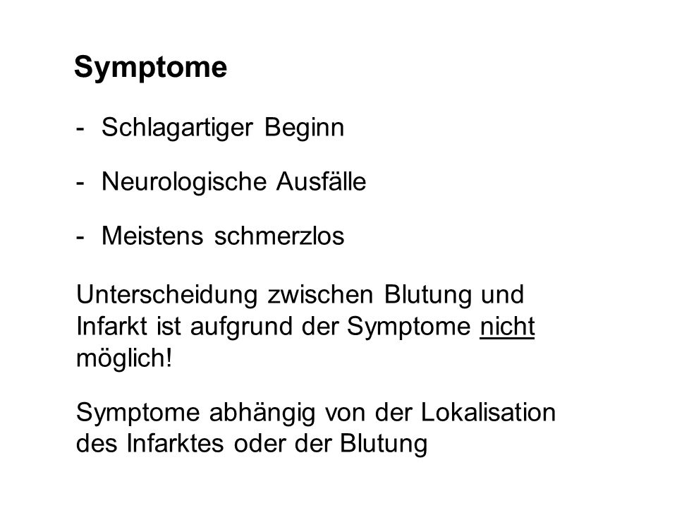 225 163 46 210 114 37 199 51 52 160 51 138 113 52 138 49 80 156 0 143 207 150 185 47 221 58 Symptome -Schlagartiger Beginn -Neurologische Ausfälle -Meistens schmerzlos Unterscheidung zwischen Blutung und Infarkt ist aufgrund der Symptome nicht möglich.