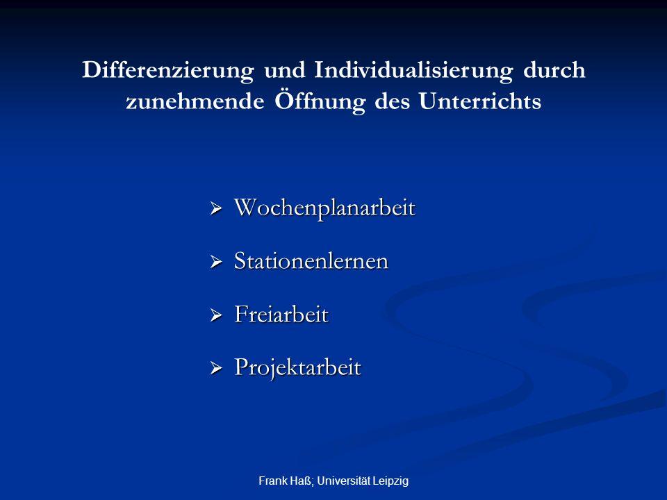 Frank Haß; Universität Leipzig  Wochenplanarbeit  Stationenlernen  Freiarbeit  Projektarbeit Differenzierung und Individualisierung durch zunehmen
