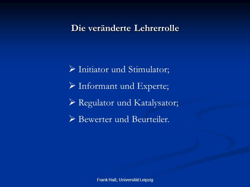 Frank Haß; Universität Leipzig Die veränderte Lehrerrolle  Initiator und Stimulator;  Informant und Experte;  Regulator und Katalysator;  Bewerter