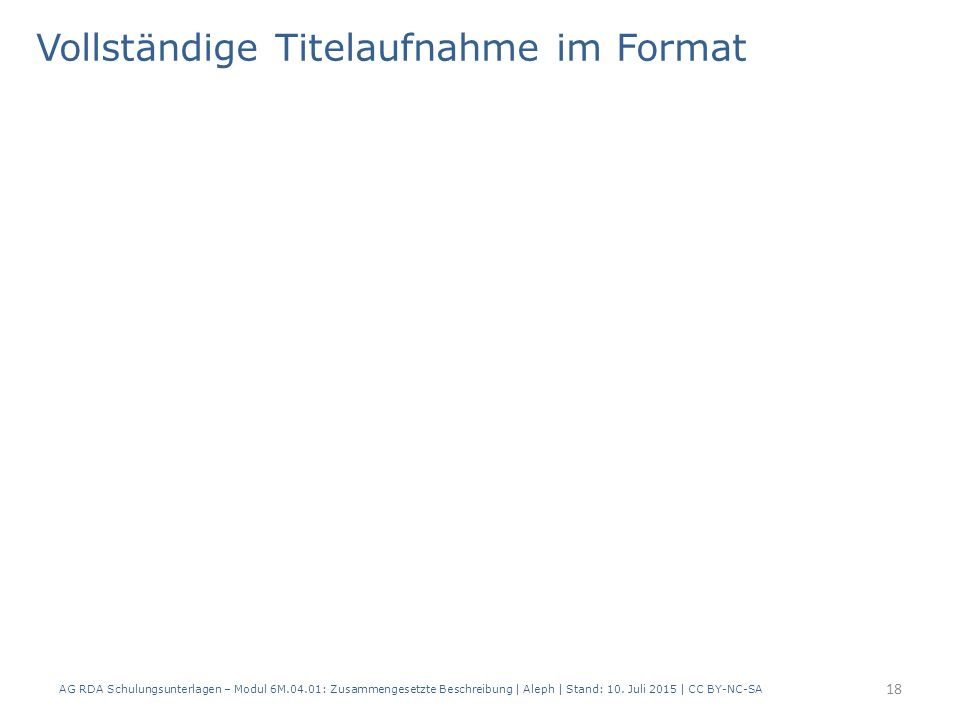 Vollständige Titelaufnahme im Format 18 AG RDA Schulungsunterlagen – Modul 6M.04.01: Zusammengesetzte Beschreibung | Aleph | Stand: 10.