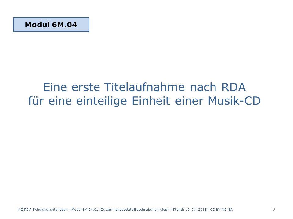 Eine erste Titelaufnahme nach RDA für eine einteilige Einheit einer Musik-CD Modul 6M.04 2 AG RDA Schulungsunterlagen – Modul 6M.04.01: Zusammengesetzte Beschreibung | Aleph | Stand: 10.