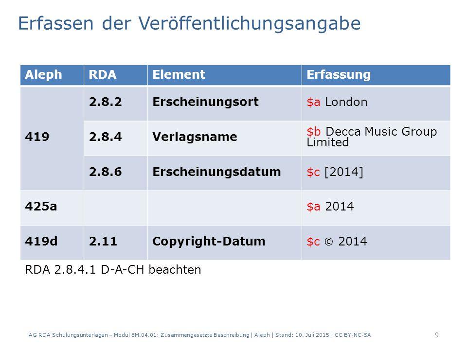 9 AlephRDAElementErfassung 419 2.8.2Erscheinungsort$a London 2.8.4Verlagsname $b Decca Music Group Limited 2.8.6Erscheinungsdatum$c [2014] 425a$a 2014 419d2.11Copyright-Datum $c © 2014 Erfassen der Veröffentlichungsangabe AG RDA Schulungsunterlagen – Modul 6M.04.01: Zusammengesetzte Beschreibung | Aleph | Stand: 10.