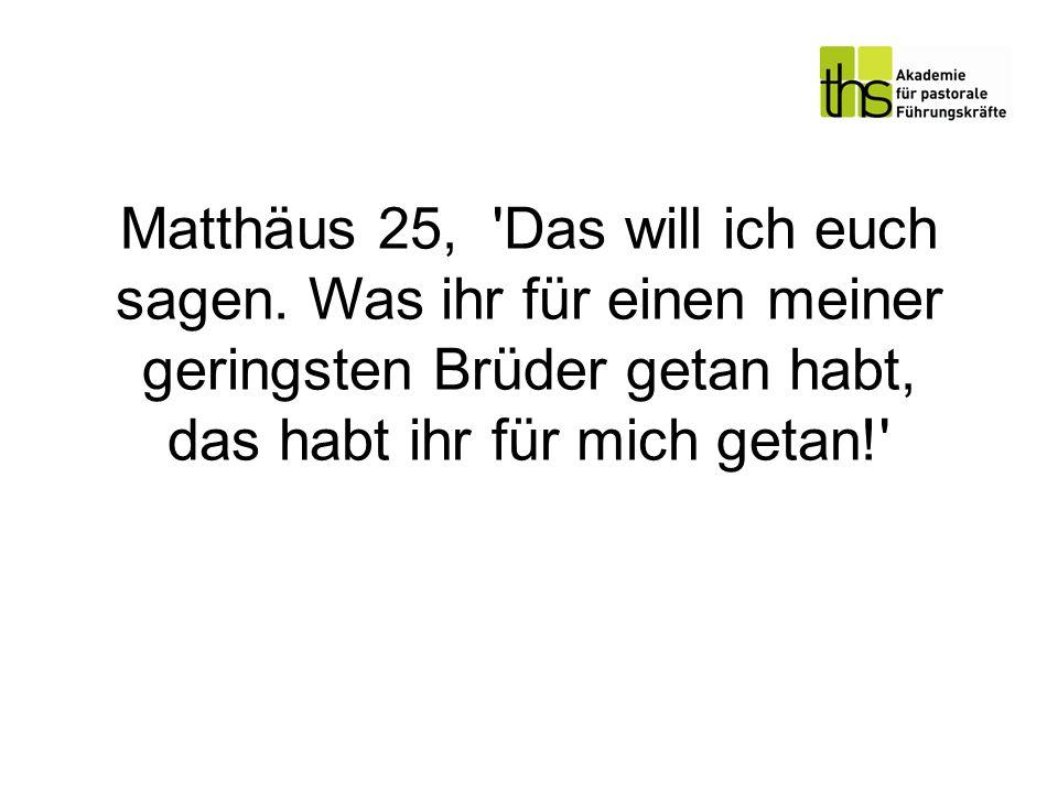 Matthäus 25, 'Das will ich euch sagen. Was ihr für einen meiner geringsten Brüder getan habt, das habt ihr für mich getan!'