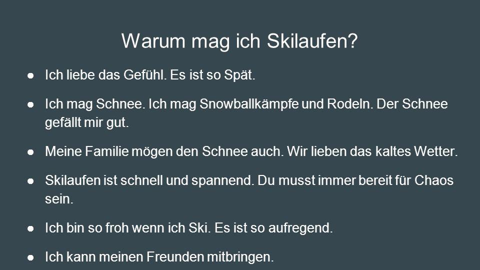 Warum mag ich Skilaufen? ●Ich liebe das Gefühl. Es ist so Spät. ●Ich mag Schnee. Ich mag Snowballkämpfe und Rodeln. Der Schnee gefällt mir gut. ●Meine