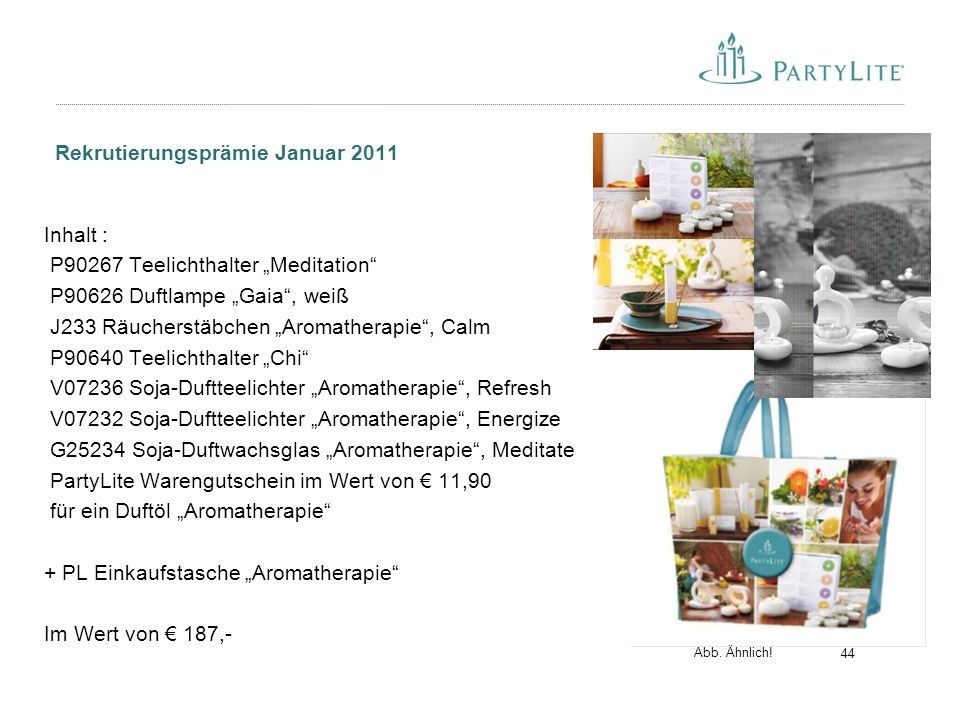 """44 Rekrutierungsprämie Januar 2011 Inhalt : P90267 Teelichthalter """"Meditation P90626 Duftlampe """"Gaia , weiß J233 Räucherstäbchen """"Aromatherapie , Calm P90640 Teelichthalter """"Chi V07236 Soja-Duftteelichter """"Aromatherapie , Refresh V07232 Soja-Duftteelichter """"Aromatherapie , Energize G25234 Soja-Duftwachsglas """"Aromatherapie , Meditate PartyLite Warengutschein im Wert von € 11,90 für ein Duftöl """"Aromatherapie + PL Einkaufstasche """"Aromatherapie Im Wert von € 187,- Abb."""