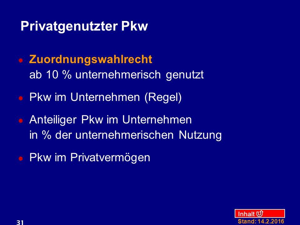 Inhalt Stand: 14.2.2016 31 Privatgenutzter Pkw Zuordnungswahlrecht ab 10 % unternehmerisch genutzt Pkw im Unternehmen (Regel) Anteiliger Pkw im Untern