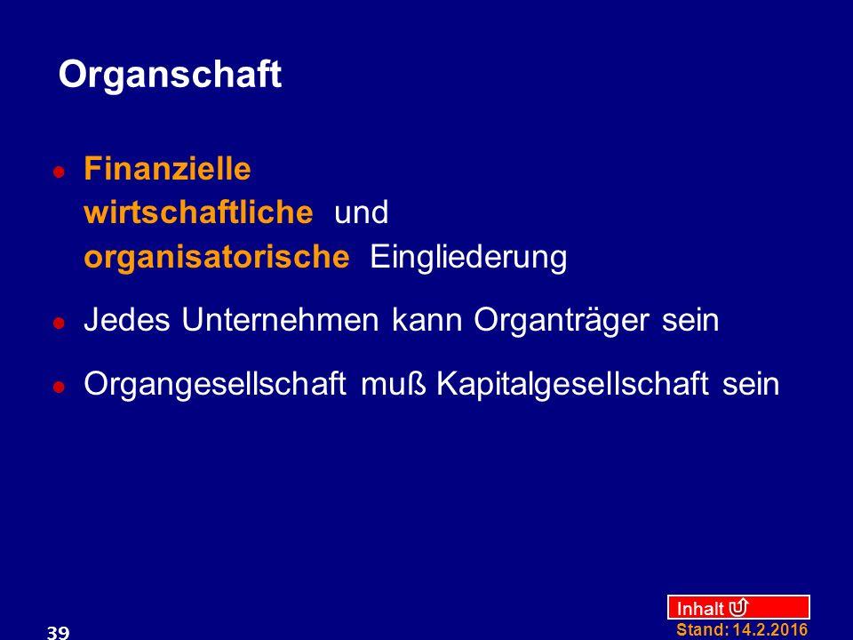 Inhalt Stand: 14.2.2016 39 Organschaft Finanzielle wirtschaftliche und organisatorische Eingliederung Jedes Unternehmen kann Organträger sein Organges
